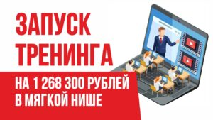 Запуск тренинга на 1 268 300 рублей в мягкой нише. Как успешно продавать онлайн тренинги!